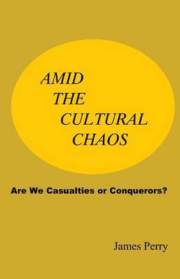 Amid the Cultural Chaos: Are We Casualties or Conquerors?