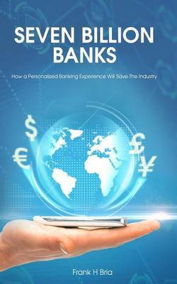 Seven Billion Banks: How a Personalized Banking Experience Will Save the Industry