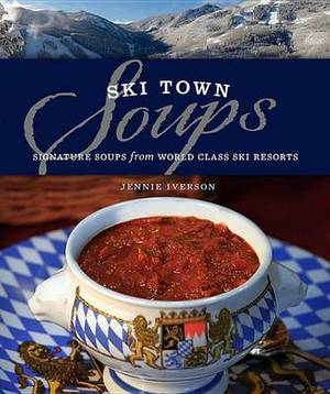 Ski Town Soups: Signature Soups from World Class Ski Resorts
