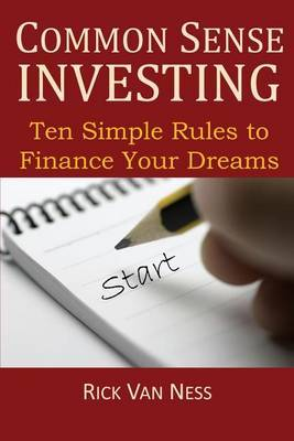Common Sense Investing: Ten Simple Rules to Finance Your Dreams, or Create a Roadmap to Achieve Financial Independence