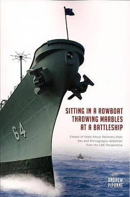 Sitting in a Rowboat Throwing Marbles at a Battleship: Essays of Hope about Recovery from Sex and Pornography Addiction from the LDS Perspective