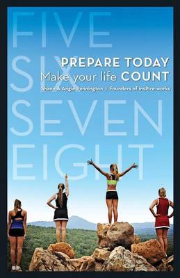 Five Six Seven Eight: Prepare Today...Make Your Life Count