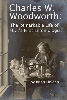 Charles W. Woodworth: The Remarkable Life of U.C.'s First Entomologist