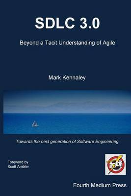 Sdlc 3.0: Beyond a Tacit Understanding of Agile: Towards the Next Generation of Software Engineering