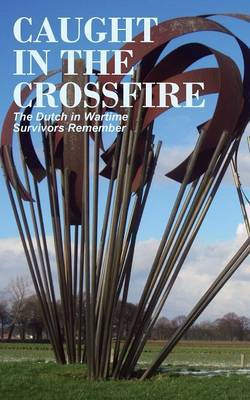 Caught in the Crossfire: The Dutch in Wartime, Survivors Remember
