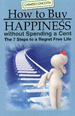 How to Buy Happiness Without Spending a Cent: The 7 Steps to a Regret Free Life