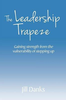 The Leadership Trapeze: Gaining Strength from the Vulnerability of Stepping Up