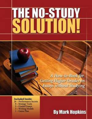 The No Study Solution!: A How-To-Book for Getting Higher Grades on Essays Without Studying