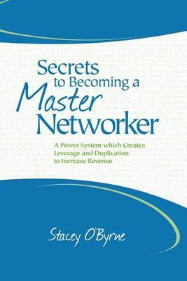 Secrets to Becoming a Master Networker: A Power System Which Creates Leverage and Duplication to Increase Revenue