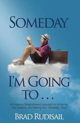 Someday I'm Going to . . .: An Inspiring Straight Forward Approach to Achieving Your Dreams, and Making Your Someday Soon