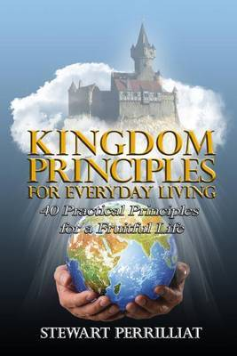 Kingdom Principles for Everyday Living: 40 Practical Principles for a Fruitful Life