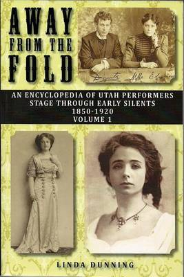 Away from the Fold: An Encyclopedia of Utah Performers Stage Through Early Silents 1850-1920, Volume 1