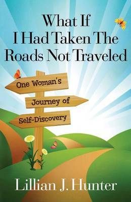 What If I Had Taken the Roads Not Traveled: One Woman's Journey of Self-Discovery