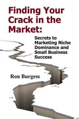 Finding Your Crack in the Market: Secrets to Marketing Niche Dominance and Small Business Success