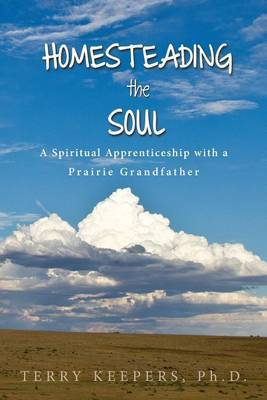Homesteading the Soul: A Spiritual Apprenticeship with a Prairie Grandfather