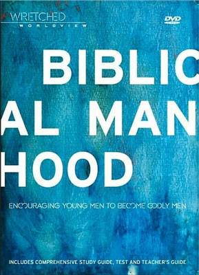 Wretched Worldview: Biblical Manhood: Encouraging Young Men to Become Godly Men