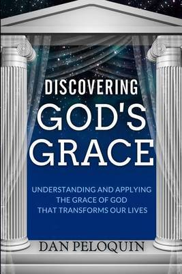 Discovering God's Grace: Understanding and Applying the Grace of God That Transforms Our Lives