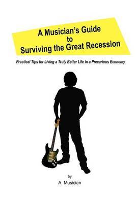 A Musician's Guide to Surviving the Great Recession: Practical Tips for Living a Truly Better Life in a Precarious Economy