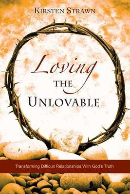 Loving the Unlovable: Transforming Difficult Relationships with God's Truth