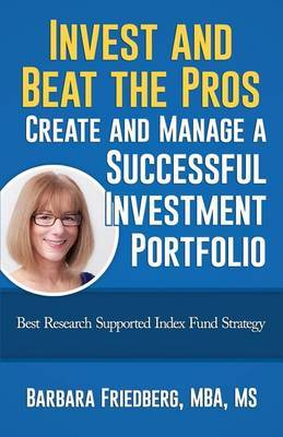 Invest and Beat the Pros-Create and Manage a Successful Investment Portfolio: Best Research Supported Index Fund Strategy