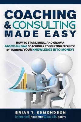 Coaching and Consulting Made Easy: How to Start, Build, and Grow a Profit-Pulling Coaching Business by Turning Your Knowledge Into Money!