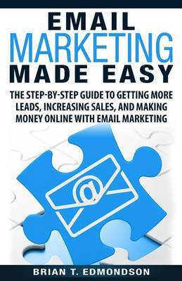 Email Marketing Made Easy: The Step-By-Step Guide to Getting More Leads, Increasing Sales, and Making Money Online with Email Marketing