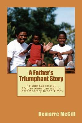 A Father's Triumphant Story: Raising Successful African American Men in Contemporary Urban Times