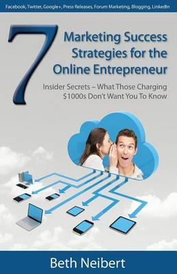 7 Marketing Success Strategies for the Online Entrepreneur: Insider Secrets - What Those Charging $1000s Don't Want You to Know