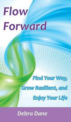 Flow Forward: Find Your Way, Grow Resilient, and Enjoy Your Life
