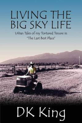 Living the Big Sky Life: Urban Tales of My Tortured Tenure in the Last Best Place
