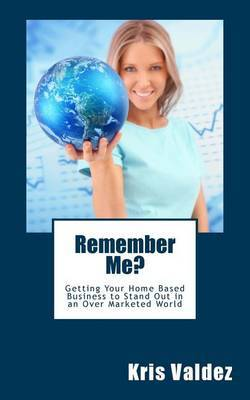 Remember Me?: Getting Your Home Based Business to Stand Out in an Over Marketed World