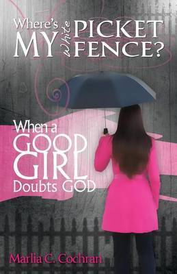 Where's My White Picket Fence?: When a Good Girl Doubts God