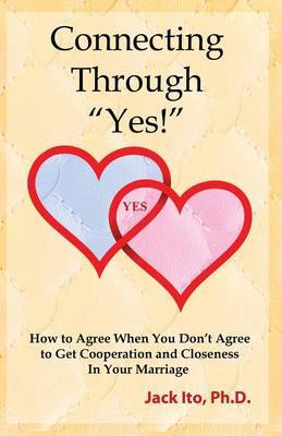 Connecting Through Yes!: How to Agree When You Don't Agree to Get Cooperation and Closeness in Your Marriage