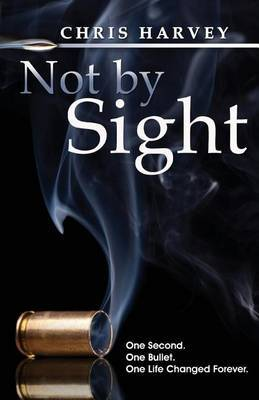 Not by Sight: One Second. One Bullet. One Life Changed Forever.