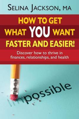 How to Get What You Want Faster and Easier! Discover How to Thrive in Finances, Relationships and Health