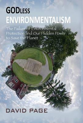 Godless Environmentalism: The Failure of Environmental Protection and Our Hidden Power to Save the Planet