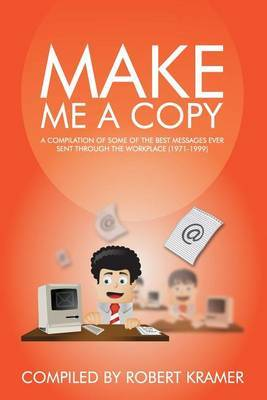 Make Me a Copy: A Compilation of Some of the Best Messages Ever Sent Through the Workplace (1971-1999)