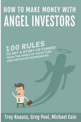 How to Make Money with Angel Investors: 100 Rules to Get a Start-Up Funded from the Minds of Investors and Entrepreneurs
