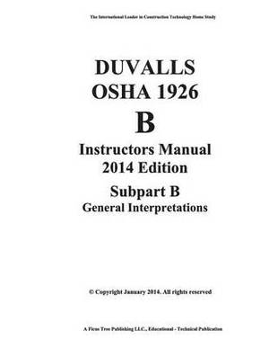 Duvalls OSHA 1926 Instructors Manual 2014 Edition Subpart B-General Interpretations: 1926 Subpart B-General Interpretations