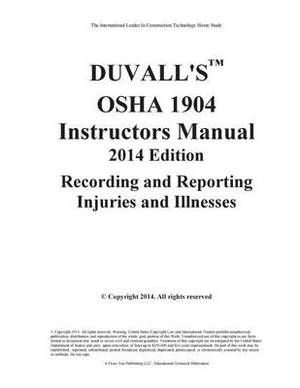 Duvall's OSHA 1904 Instructors Manual 2014 Edition: Recording and Reporting Injuries and Illnesses Instructors Manual 2014 Edition