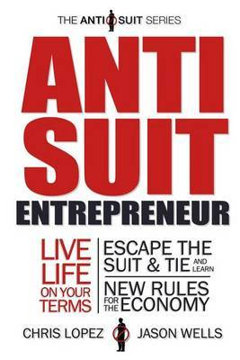 Anti Suit Entrepreneur: Live Life on Your Terms, Escape the Suit & Tie and Learn New Rules for the Economy