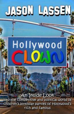 Hollywood Clown: An Inside Look Into the Competitive and Political World of Children's Birthday Parties of Hollywood's Rich and Famous