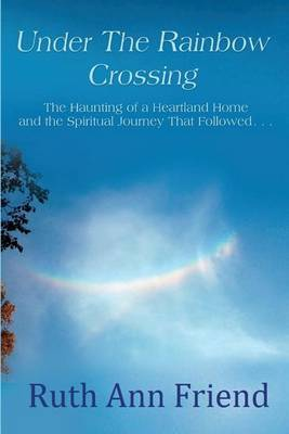 Under the Rainbow Crossing: The Haunting of a Heartland Home and the Spiritual Journey That Followed...