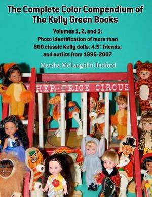 The Complete Color Compendium of the Kelly Green Books, Volumes 1, 2, and 3: Photo Identification of More Than 800 Classic Kelly Dolls, 4.5 Friends, and Outfits from 1995-2007
