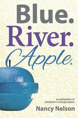 Blue.River.Apple.: An Exploration of Alzheimer's Through Poetry