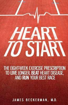 Heart to Start: The Eight-Week Exercise Prescription to Live Longer, Beat Heart Disease, and Run Your Best Race