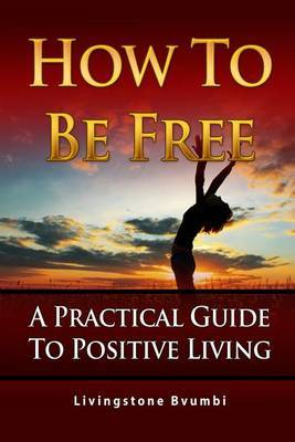 How to Be Free: A Practical Guide to Positive Living