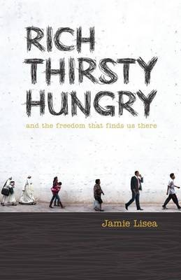 Rich Thirsty Hungry: And the Freedom That Finds Us There