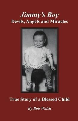 Jimmy's Boy - Devils, Angels and Miracles: True Story of a Blessed Child