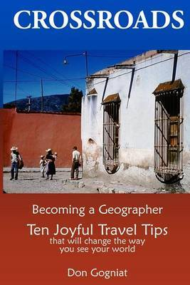 Crossroads: Becoming a Geographer, Ten Joyful Travel Tips That Will Change the Way You See Your World